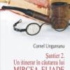 """""""Şantier 2. Un itinerar în căutarea lui Mircea Eliade"""" de Cornel Ungureanu"""
