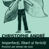 """""""Imperfecţi, liberi şi fericiţi. Practici ale stimei de sine""""de Christophe André"""