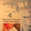 """Romanul """"Viaţa cea nouă"""" de Orhan Pamuk, tradus în română"""