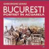 """""""Bucureşti. Portret în acuarelă"""" de arh. Gheorghe Leahu"""