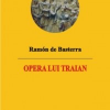 """""""Opera lui Traian"""" de Ramon de Basterra, lansată la Cărtureşti MŢR"""