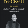"""Opere III. Molly. Malone murind. Nenumitul"" de Samuel Beckett"