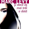 """""""Şi dacă aş mai trăi o dată"""" de Marc Levy"""