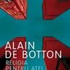 """""""Religia pentru atei"""" de Alain de Botton"""