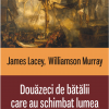 """""""Douăzeci de bătălii care au schimbat lumea"""" de James Lacey şi Williamson Murray"""
