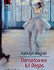 """""""Dansatoarea lui Degas"""" de Kathryn Wagner"""