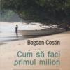 """""""Cum să faci primul milion"""", de Bogdan Costin"""