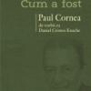 """""""Ce a fost- cum a fost. Paul Cornea de vorbă cu Daniel Cristea-Enache"""""""