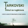 """Elena Dulgheru lansează """"Tarkovski. Filmul ca rugăciune"""", ediția a IV-a"""