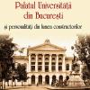 """Lansarea volumului """"Palatul Universităţii din Bucureşti şi personalităţi din lumea constructorilor"""" de Nicolae Şt. Noica"""