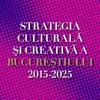 """Consultare publică:  """"Strategia culturală și creativă a Bucureștiului 2015-2025"""""""