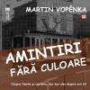 """""""Amintiri fără culoare"""" de Martin Vopěnka"""