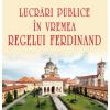 """""""Lucrări publice în vremea regelui Ferdinand"""" , de Nicolae Șt. Noica"""