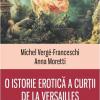 """""""O istorie erotică a curţii de la Versailles"""", de Michel Vergé-Franceschi şi Anna Moretti"""
