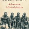 """""""Sub soarele Africii răsăritene"""", o carte semnată de faimosul explorator şi jurnalist Mihai Tican Rumano"""