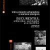 """""""Între proiecţii urbanistice şi sărăcie letargică. Bucureştiul arhitecţilor, sociologilor şi al medicilor"""", antologie şi prefaţă de Zoltán Rostás"""