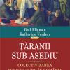 """Cartea reper în înţelegerea colectivizării româneşti: """"Ţăranii sub asediu"""" de Gail Kligman şi Katherine Verdery"""