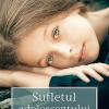 """""""Sufletul adolescentului. Ghid antistres pentru părinţi"""""""