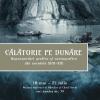 """""""Călătorie pe Dunăre. Reprezentări grafice şi cartografice din secolele XVII – XIX"""""""