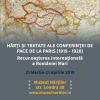 """Expoziţia """"Hărţi şi tratate ale Conferinţei de Pace de la Paris (1919 – 1920). Recunoaşterea internaţională a României Mari"""""""