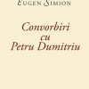 """Noutăți la Bookfest 2019: """"Convorbiri cu Petru Dumitriu"""", de Eugen Simion, Editura Tracus Arte"""