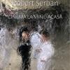 """""""Cinema la mine-acasă"""", de Robert Șerban"""