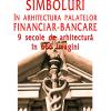 """""""Simboluri în arhitectura palatelor financiar-bancare. 9 secole de arhitectură în 666 imagini"""", de Cristina Țurlea"""