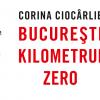 """O nouă apariție editorială: """"București, kilometrul zero"""", de Corina Ciocârlie, editura Tracus Arte"""